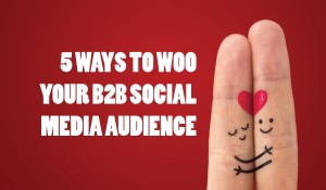5 Tips for Creating a Lasting Relationship with Your B2B Social Media Audience